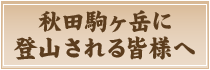 秋田駒ヶ岳に登山される皆様へ